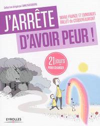 J'arrête d'avoir peur ! : 21 jours pour renouer avec son enfant intérieur