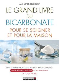 Le grand livre du bicarbonate pour se soigner et pour la maison : santé, bien-être, beauté, maison, jardin, cuisine, les nouveaux usages du bicarbonate à tout faire