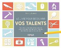 Le livre pour découvrir vos talents : des conseils, des tests et des exercices pour reconnaître vos talents, les valoriser, les mettre au coeur de vos activités