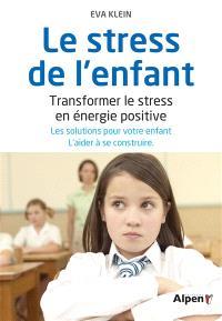 Le stress de l'enfant : transformer le stress en énergie positive : les solutions pour votre enfant, l'aider à se construire