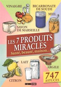 Les 7 produits miracles : santé, beauté, maison... : 747 astuces