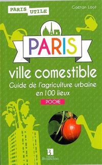 Paris ville comestible : guide de l'agriculture urbaine en 100 lieux