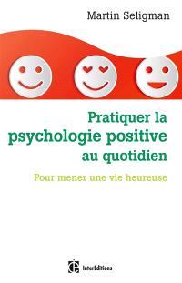 Pratiquer la psychologie positive au quotidien : pour mener une vie heureuse
