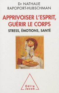Apprivoiser l'esprit, guérir le corps : stress, émotions, santé