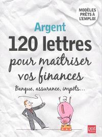 Argent : 120 lettres pour maîtriser vos finances : banque, assurance, impôts..., modèles prêts à l'emploi