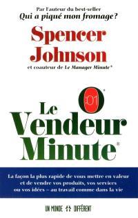 Le vendeur minute  : la façon la plus rapide de vous mettre en valeur et de vendre vos produits, vos services ou vos idées - au travail comme dans la vie