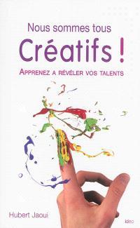 Nous sommes tous créatifs ! : apprenez à révéler vos talents