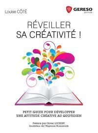 Réveiller sa créativité ! : petit guide pour développer une attitude créative au quotidien