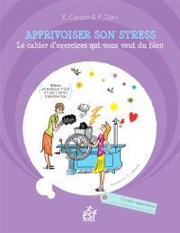 Apprivoiser son stress : le cahier d'exercices qui vous veut du bien