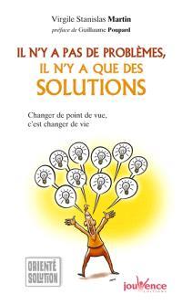 Il n'y a pas de problèmes, il n'y a que des solutions : changer de point de vue, c'est changer de vie