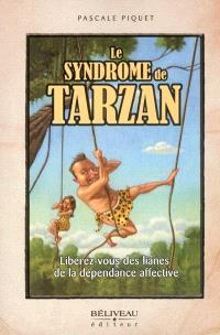Le syndrome de Tarzan  : libérez-vous des lianes de la dépendance affective