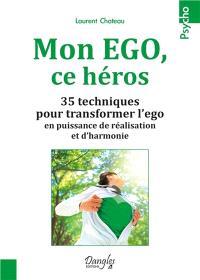 Mon ego ce héros : 35 techniques pour transformer l'ego en puissance de réalisation et d'harmonie