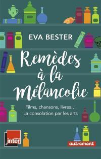 Remèdes à la mélancolie : films, chansons, livres... : la consolation par les arts