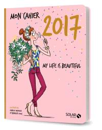 Mon cahier 2017 : my life is beautiful