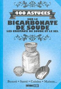 400 astuces sur le bicarbonate de soude, les cristaux de soude et le sel : beauté, santé, cuisine, maison...