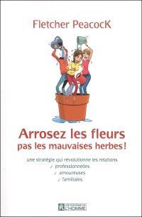 Arrosez les fleurs, pas les mauvaises herbes!  : une stratégie qui révolutionne les relations professionnelles, amoureuses, familiales
