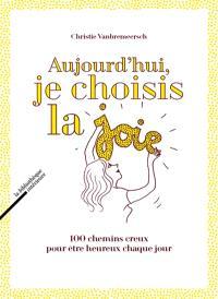 Aujourd'hui, je choisis la joie : 100 chemins creux pour être heureux chaque jour
