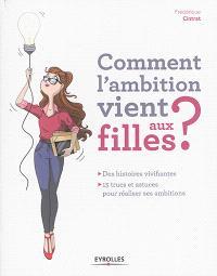 Comment l'ambition vient aux filles ? : des histoires vivifiantes : 15 trucs et astuces pour réaliser ses ambitions