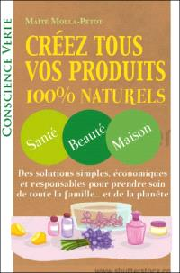 Créez tous vos produits 100 % naturels : santé, beauté, maison