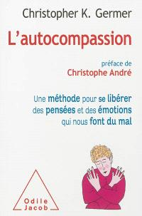 L'autocompassion : une méthode pour se libérer des pensées et des émotions qui nous font du mal