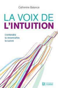 La voix de l'intuition  : l' entendre, la reconnaître, la suivre