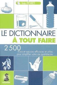 Le dictionnaire à tout faire : 2.500 trucs et astuces efficaces et utiles pour simplifier votre vie quotidienne