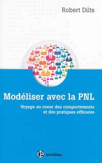 Modéliser avec la PNL : voyage au coeur des comportements et des pratiques efficaces