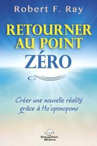 Retourner au point zéro  : créer une nouvelle réalité grâce à Ho'oponopono