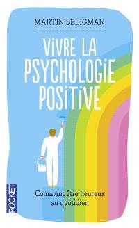Vivre la psychologie positive : comment être heureux au quotidien par le fondateur de la psychologie positive