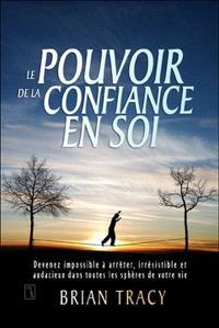 Le pouvoir de la confiance en soi  : devenez impossible à arrêter, irrésistible et audacieux dans toutes les sphères de votre vie