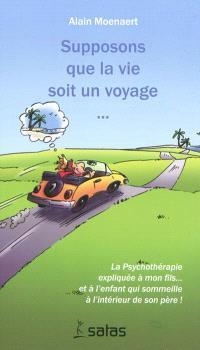 Supposons que la vie soit un voyage : la psychothérapie expliquée à mon fils et à l'enfant qui sommeille à l'intérieur de son père !