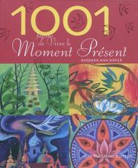1.001 façons de vivre le moment présent : comment trouver la force du présent