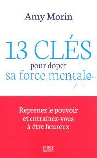 13 clés pour doper sa force mentale : reprenez le pouvoir et entraînez-vous à être heureux