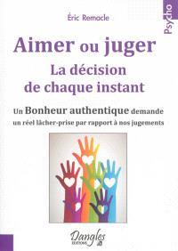 Aimer ou juger : la décision de chaque instant : un bonheur authentique demande un réel lâcher-prise par rapport à nos jugements