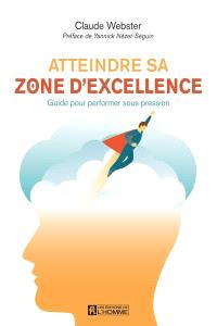 Atteindre sa zone d'excellence  : guide pour performer sous pression