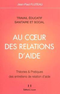 Au coeur des relations d'aide : travail éducatif, sanitaire et social : théories & pratiques des entretiens de relation d'aide