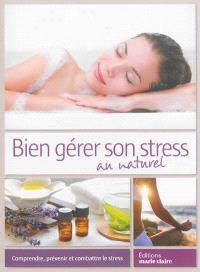 Bien gérer son stress au naturel : comprendre, prévenir et combattre le stress