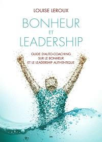 Bonheur et leadership  : guide d'auto-coaching sur le bonheur et le leadership authentique
