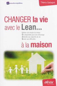 Changez la vie avec le lean... à la maison : libérer son emploi du temps, être disponible pour son entourage, atteindre ses objectifs de vie, niveler ses difficultés