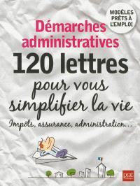 Démarches administratives : 120 lettres pour vous simplifier la vie : impôts, assurance, administration...