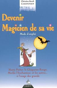 Devenir magicien de sa vie : mode d'emploi : Harry Potter, le Chaperon rouge, Merlin l'enchanteur, et les autres... à l'usage des grands