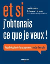 Et si j'obtenais ce que je veux ! : psychologie de l'engagement mode d'emploi