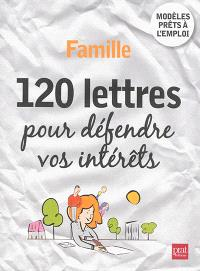 Famille : 120 lettres pour défendre vos intérêts : modèles prêts à l'emploi