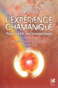 L'expérience chamanique : pour sortir des traumatismes et retrouver la puissance créatrice de son âme