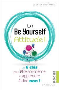 La be yourself attitude ! : les 6 clés pour être soi-même et apprendre à dire non !