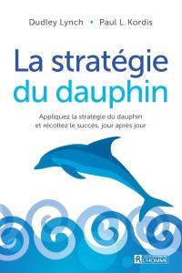 La stratégie du dauphin  : apprliquez la stratégie du dauphin et recoltez le succès, jour après jour