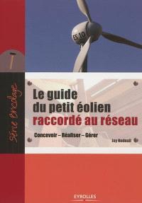 Le guide du petit éolien raccordé au réseau : concevoir, réaliser, gérer
