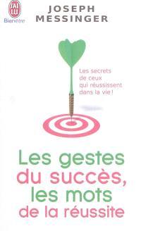 Les gestes du succès, les mots de la réussite : les secrets de ceux qui réussissent dans la vie !