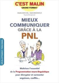 Mieux communiquer grâce à la PNL, c'est malin : maîtrisez l'essentiel de la Programmation neuro-linguistique pour décrypter et surmonter angoisses, conflits...