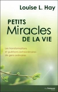 Petits miracles de la vie : les transformations et guérisons extraordinaires de gens ordinaires